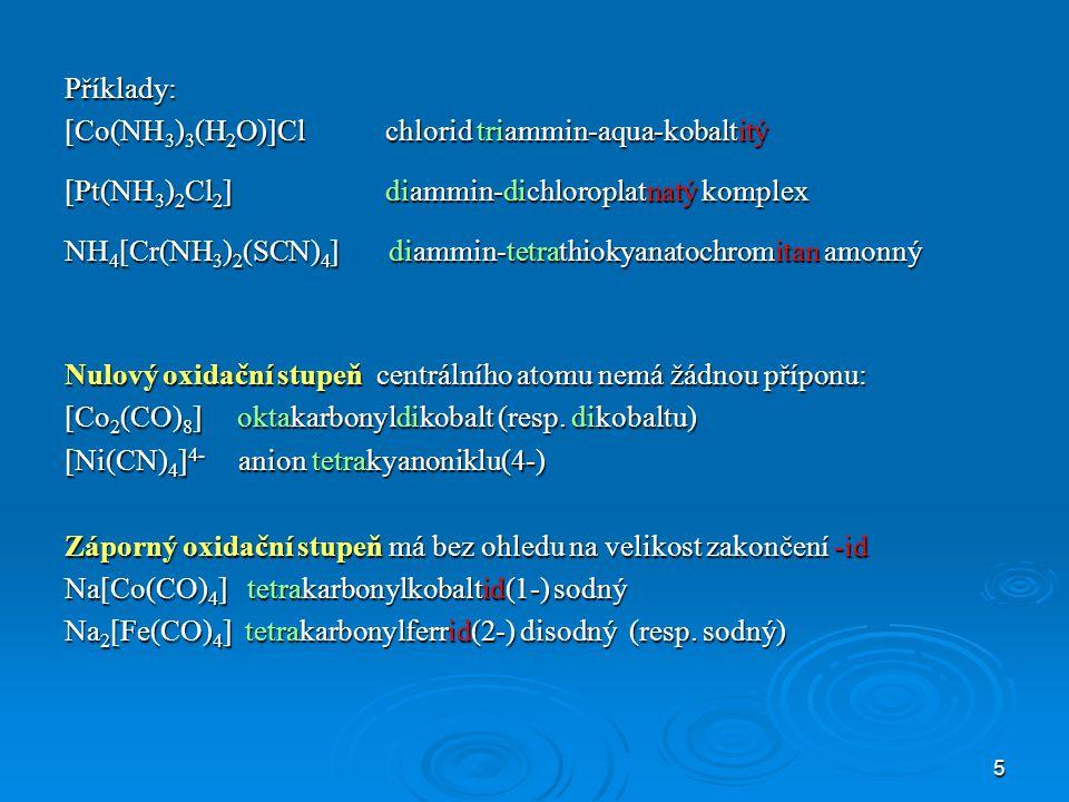 Příklady: [Co(NH3)3(H2O)]Cl chlorid triammin-aqua-kobaltitý. [Pt(NH3)2Cl2] diammin-dichloroplatnatý komplex.